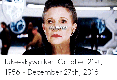 october: ALWAYS luke-skywalker:   October 21st, 1956 - December 27th, 2016