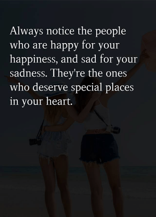 Memes, Happy, and Heart: Always notice the people  who are happy for your  happiness, and sad for your  sadness. They're the ones  who deserve special places  in your heart.