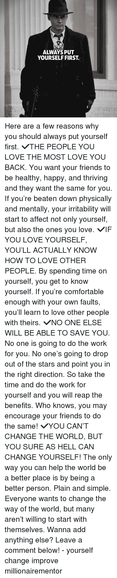 Comfortable, Friends, and Know Yourself: ALWAYS PUT  YOURSELF FIRST Here are a few reasons why you should always put yourself first. ✔️THE PEOPLE YOU LOVE THE MOST LOVE YOU BACK. You want your friends to be healthy, happy, and thriving and they want the same for you. If you're beaten down physically and mentally, your irritability will start to affect not only yourself, but also the ones you love. ✔️IF YOU LOVE YOURSELF, YOU'LL ACTUALLY KNOW HOW TO LOVE OTHER PEOPLE. By spending time on yourself, you get to know yourself. If you're comfortable enough with your own faults, you'll learn to love other people with theirs. ✔️NO ONE ELSE WILL BE ABLE TO SAVE YOU. No one is going to do the work for you. No one's going to drop out of the stars and point you in the right direction. So take the time and do the work for yourself and you will reap the benefits. Who knows, you may encourage your friends to do the same! ✔️YOU CAN'T CHANGE THE WORLD, BUT YOU SURE AS HELL CAN CHANGE YOURSELF! The only way you can help the world be a better place is by being a better person. Plain and simple. Everyone wants to change the way of the world, but many aren't willing to start with themselves. Wanna add anything else? Leave a comment below! - yourself change improve millionairementor