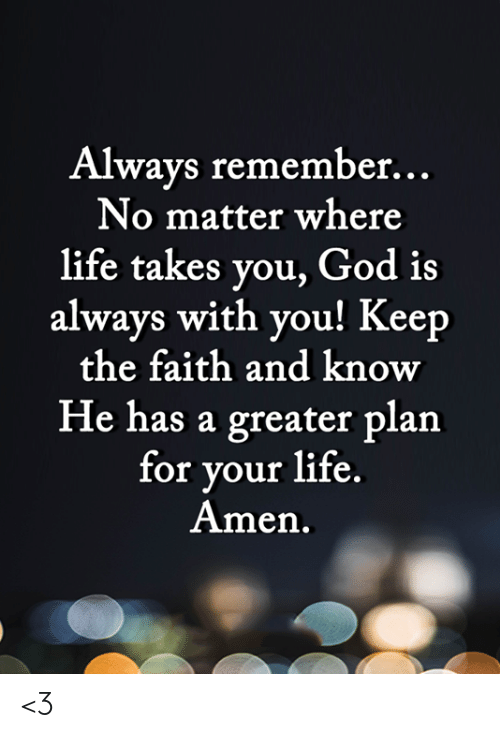 always remember: Always remember...  No matter where  life takes you, God is  always with you! Keep  the faith and know  He has a greater plan  for your life.  Amen. <3