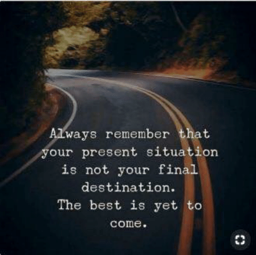 Best, Final Destination, and Remember: Always remember that  your present situation  is not your final  destination  The best is yet to  come.
