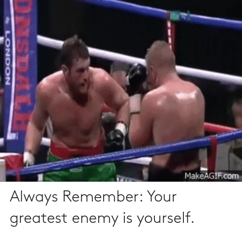 Yourself: Always Remember: Your greatest enemy is yourself.