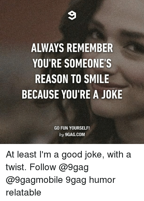 With A Twist: ALWAYS REMEMBER  YOU'RE SOMEONE'S  REASON TO SMILE  BECAUSE YOU'RE A JOKE  GO FUN YOURSELF!  by 9GAG.COM At least I'm a good joke, with a twist. Follow @9gag @9gagmobile 9gag humor relatable