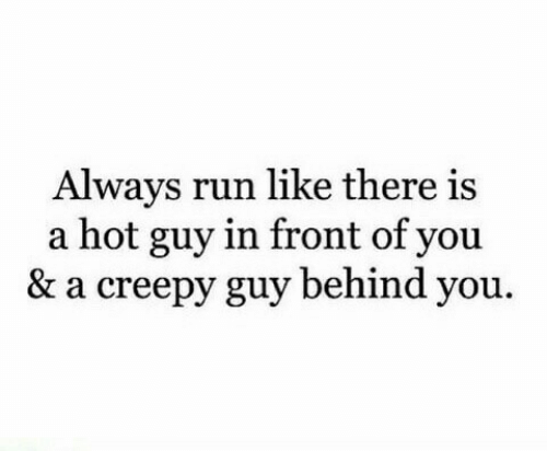 behind you: Always run like there is  a hot guy in front of you  & a creepy guy behind you.