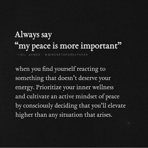 "Energy, Peace, and You: Always say  ""my peace is more important""  IDILAHMED MINDSETOFGREATNESS  when you find yourself reacting to  something that doesn't deserve you  energy. Prioritize your inner wellness  and cultivate an active mindset of peace  by consciously deciding that you'll elevate  higher than any situation that  arises."