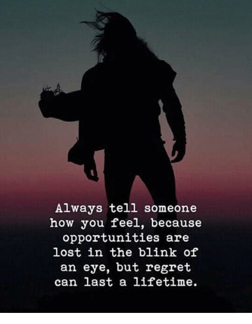 Regret, Lost, and Lifetime: Always tell someone  how you feel, because  opportunities are  lost in the blink of  an eye, but regret  can last a lifetime