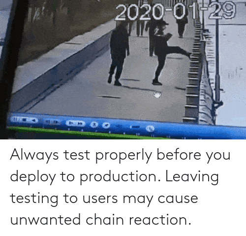 chain: Always test properly before you deploy to production. Leaving testing to users may cause unwanted chain reaction.