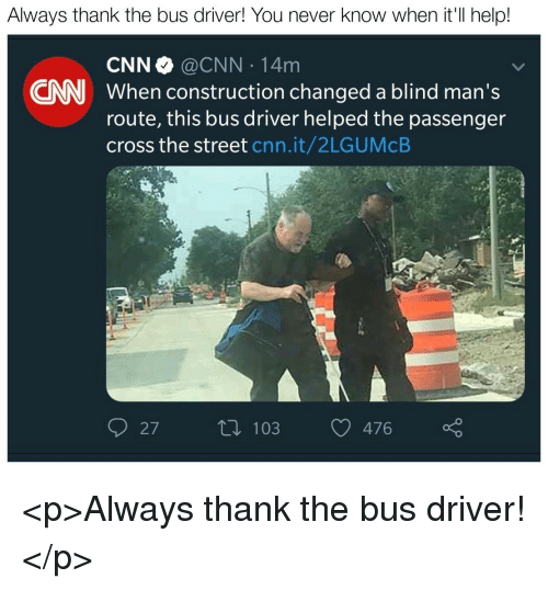 cnn.com, Cross, and Help: Always thank the bus driver! You never know when it'Il help!  CNN @CNN 14m  When construction changed a blind man's  route, this bus driver helped the passenger  cross the street cnn.it/2LGUMcB  CNN  27t 103476  n 103 476 <p>Always thank the bus driver!</p>
