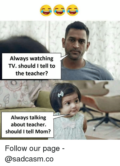 always watching: Always watching  TV. should I tell to  the teacher?  Always talking  about teacher.  should I tell Mom? Follow our page - @sadcasm.co