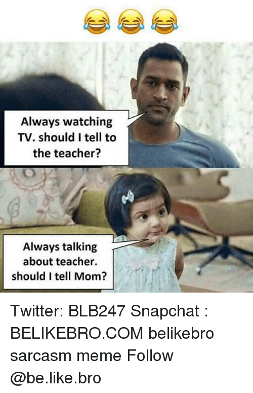 always watching: Always watching  TV. should I tell to  the teacher?  Always talking  about teacher.  should I tell Mom? Twitter: BLB247 Snapchat : BELIKEBRO.COM belikebro sarcasm meme Follow @be.like.bro