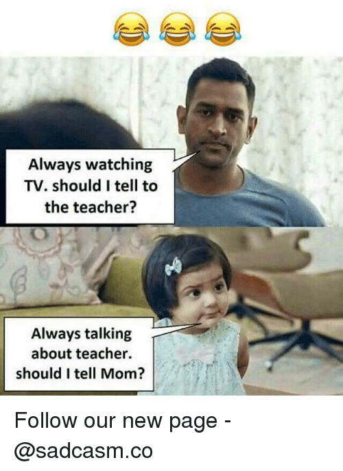 always watching: Always watching  TV. should I tell to  the teacher?  Always talking  about teacher.  should I tell Mom? Follow our new page - @sadcasm.co