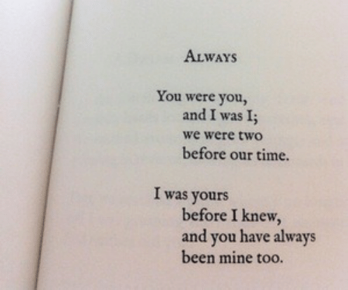 Time, Been, and Mine: ALWAYS  You were you,  and I was I;  we were two  before our time.  I was yours  before I knew,  and you have always  been mine too.  1