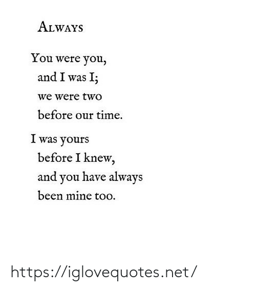 Before I: ALWAYS  You were you,  and I was I;  we were two  before our time.  I was yours  before I knew,  and you have always  been mine too. https://iglovequotes.net/