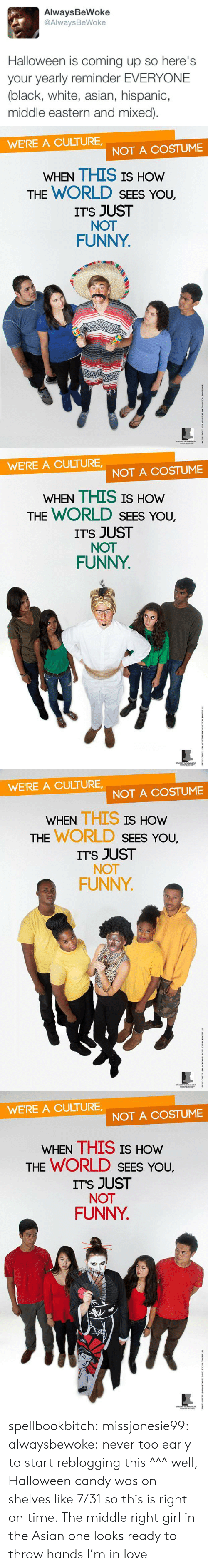 Mixed: AlwaysBeWoke  @AlwaysBeWoke  Halloween is coming up so here's  your yearly reminder EVERYONE  (black, white, asian, hispanic,  middle eastern and mixed)   WE'RE A CULTURE  NOT A COSTUME  WHEN THIS IS HOW  THE WORLD SEES YoU.  ITS JUST  NOT  FUNNY   WE'RE A CULTURE  NOT A COSTUME  WHEN THIS IS HOW  THE WORLD SEES YoU.  ITS JUST  NOT  FUNNY   WE'RE A CULTURE,  NOT A COSTUME  WHEN THIS IS  HOW  THE WORLD SEEs You,  ITS JUST  NOT  FUNNY   WE'RE A CULTURE  NOT A COSTUME  WHEN THIS IS HOw  THE WORLD SEES You,  ITS JUST  NOT  FUNNY spellbookbitch:  missjonesie99:  alwaysbewoke:  never too early to start reblogging this  ^^^ well, Halloween candy was on shelves like 7/31 so this is right on time.    The middle right girl in the Asian one looks ready to throw hands I'm in love