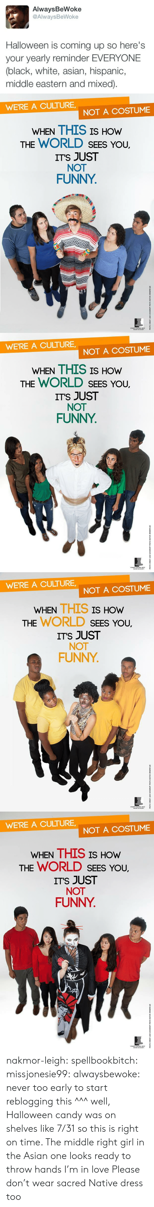 Mixed: AlwaysBeWoke  @AlwaysBeWoke  Halloween is coming up so here's  your yearly reminder EVERYONE  (black, white, asian, hispanic,  middle eastern and mixed)   WE'RE A CULTURE  NOT A COSTUME  WHEN THIS IS HOW  THE WORLD SEES YoU.  ITS JUST  NOT  FUNNY   WE'RE A CULTURE  NOT A COSTUME  WHEN THIS IS HOW  THE WORLD SEES YoU.  ITS JUST  NOT  FUNNY   WE'RE A CULTURE,  NOT A COSTUME  WHEN THIS IS  HOW  THE WORLD SEEs You,  ITS JUST  NOT  FUNNY   WE'RE A CULTURE  NOT A COSTUME  WHEN THIS IS HOw  THE WORLD SEES You,  ITS JUST  NOT  FUNNY nakmor-leigh: spellbookbitch:  missjonesie99:  alwaysbewoke:  never too early to start reblogging this  ^^^ well, Halloween candy was on shelves like 7/31 so this is right on time.    The middle right girl in the Asian one looks ready to throw hands I'm in love   Please don't wear sacred Native dress too