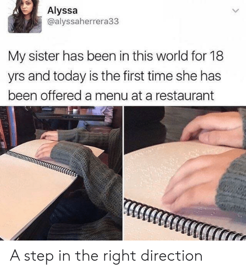 Restaurant, Time, and Today: Alyssa  @alyssaherrera33  My sister has been in this world for 18  yrs and today is the first time she has  been offered a menu at a restaurant A step in the right direction