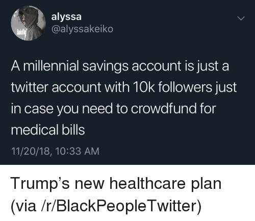 Blackpeopletwitter, Twitter, and Trump: alyssa  @alyssakeiko  A millennial savings account is just a  twitter account with 10k followers just  in case you need to crowdfund for  medical bills  11/20/18, 10:33 AM Trump's new healthcare plan (via /r/BlackPeopleTwitter)