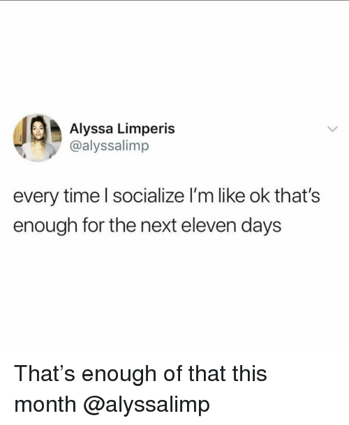 Time, Girl Memes, and Next: Alyssa Limperis  @alyssalimp  every time l socialize l'm like ok that's  enough for the next eleven days That's enough of that this month @alyssalimp