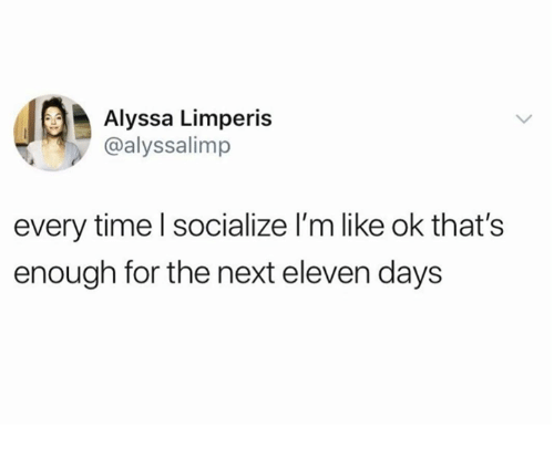 Dank, Time, and 🤖: Alyssa Limperis  @alyssalimp  every time l socialize l'm like ok that's  enough for the next eleven days