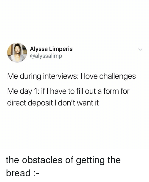 Fill Out: Alyssa Limperis  @alyssalimp  Me during interviews: I love challenges  Me day 1: if I have to fill out a form for  direct deposit I don't want it the obstacles of getting the bread :-