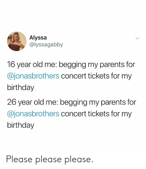 Please Please: Alyssa  @lyssagabby  16 year old me: begging my parents for  @jonasbrothers concert tickets for my  birthday  26 year old me: begging my parents for  @jonasbrothers concert tickets for my  birthday Please please please.