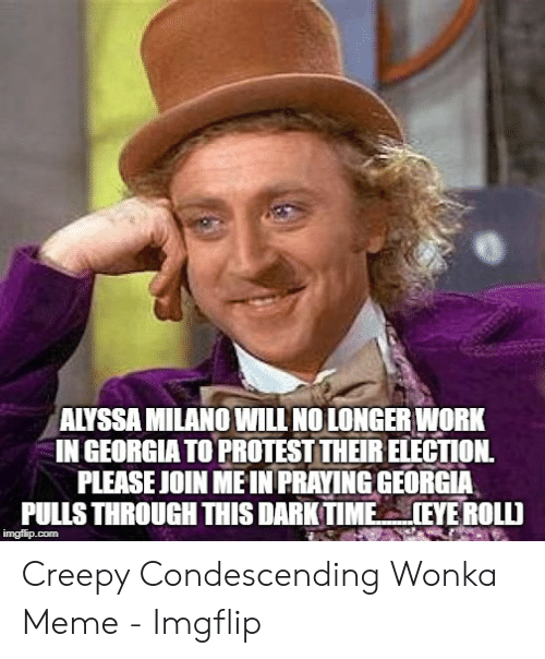 Creepy Condescending: ALYSSA MILANO WILL NO LONGER WORK  IN GEORGIA TO PROTEST THEIR ELECTION  PLEASE JOIN ME IN PRAYING GEORGIA  PULLS THROUGH THIS DARKTIME  IEYE ROLLD  imgflip.com Creepy Condescending Wonka Meme - Imgflip