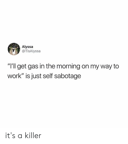 """Dank, Work, and On My Way: Alyssa  @TisAlyssa  """"I'll get gas in the morning on my way to  work"""" is just self sabotage it's a killer"""