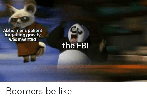 Forgetting: Alzheimer's patient  forgetting gravity  was invented  the FBI Boomers be like