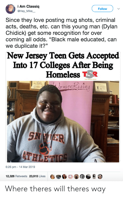 """Black Male: Am Classiq  @Hey_Mike  Follow  Since they love posting mug shots, criminal  acts, deaths, etc. can this young man (Dylan  Chidick) get some recognition for over  coming all odds. """"Black male educated, can  we duplicate it?""""  New Jersey Teen Gets Accepted  Into 17 Colleges After Being  Homeless R  SN ER  ATH  6:26 pm 14 Mar 2019  12,326 Retweets  23,915 Likes  e舉6口。阐@@  跷 Where theres will theres way"""