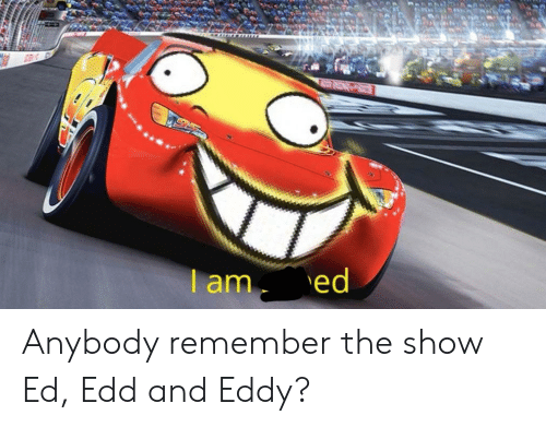 Funny, Ed Edd and Eddy, and Edd: am ed Anybody remember the show Ed, Edd and Eddy?