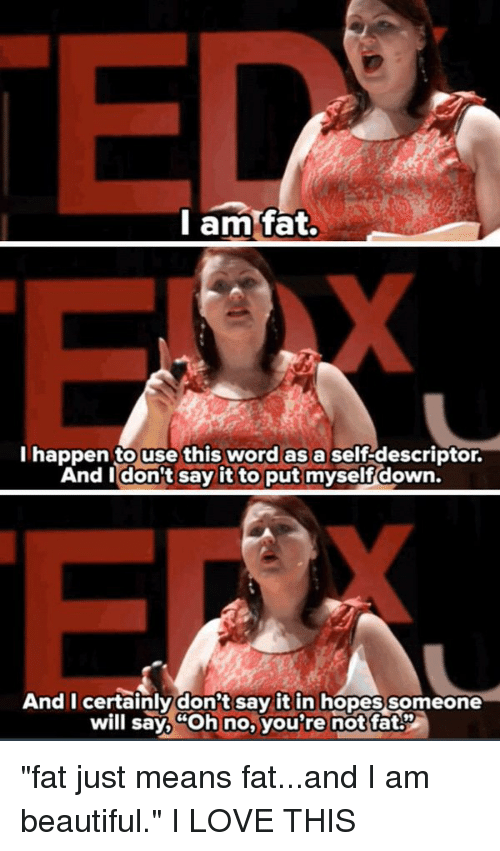 "Youre Not Fat: am fat.  l happen to use this word as a self descriptor.  And I don't say it to put myselfdown.  And I certainly don't say it in hopes someone  will say, no, you're not fat ""fat just means fat...and I am beautiful."" I LOVE THIS"