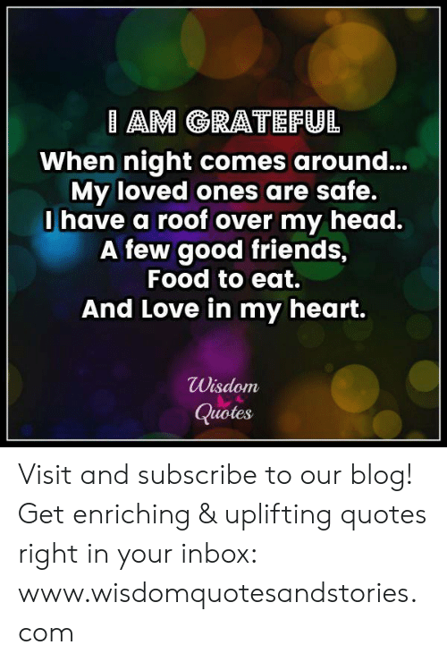 Uplifting Quotes: AM GRATEFUL  When night comes around...  My loved ones are safe.  0 have a roof over my head.  A few good friends,  Food to eat.  And Love in my heart.  Wisdom  Quotes Visit and subscribe to our blog! Get enriching & uplifting quotes right in your inbox: www.wisdomquotesandstories.com