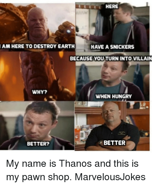 Hungry, Memes, and Earth: AM HERE TO DESTROY EARTH  HAVE A SNICKERS  BECAUSE YOU TURN INTO VILLAIN  WHY?  WHEN HUNGRY  BETTER?  BETTER My name is Thanos and this is my pawn shop. MarvelousJokes