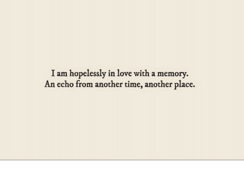 Love, Time, and Another: am hopelessly in love with a memory  An echo from another time, another place.