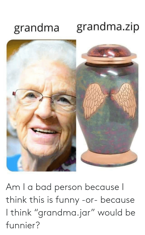 "Bad Person: Am I a bad person because I think this is funny -or- because I think ""grandma.jar"" would be funnier?"