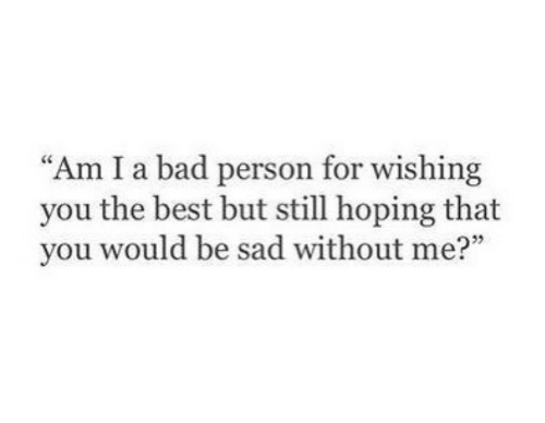 "Bad Person: ""Am I a bad person for wishing  you the best but still hoping that  you would be sad without me?"""
