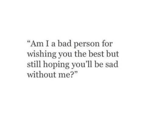 "Bad Person: ""Am I a bad person for  wishing you the best but  still hoping you'll be sad  without me?"""