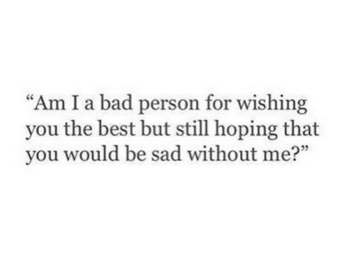 Bad Person: Am I a bad person for wishing  you the best but still hoping that  you would be sad without me?""