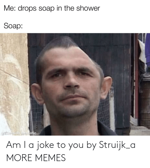 To You: Am I a joke to you by Struijk_a MORE MEMES