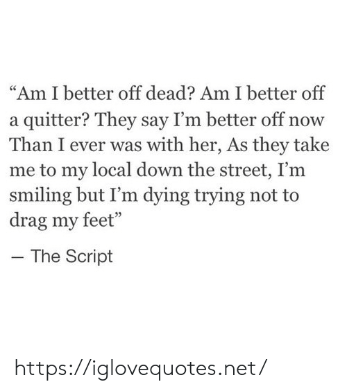 "script: ""Am I better off dead? Am I better off  a quitter? They say I'm better off now  Than I ever was with her, As they take  me to my local down the street, I'm  smiling but I'm dying trying not to  drag my feet""  The Script https://iglovequotes.net/"