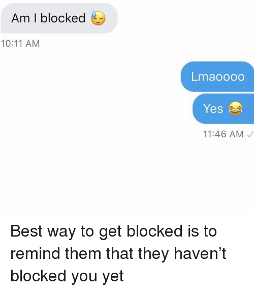 Relationships, Texting, and Best: Am I blocked  10:11 AM  Lmaoooo  Yes  11:46 AM Best way to get blocked is to remind them that they haven't blocked you yet