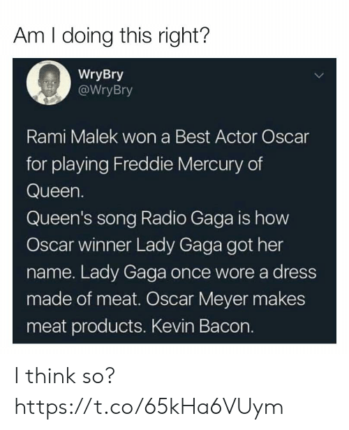 Funny, Lady Gaga, and Oscar Meyer: Am I doing this right?  WryBry  WryBry  Rami Malek won a Best Actor Oscar  for playing Freddie Mercury of  Queen.  Queen's song Radio Gaga is how  Oscar winner Lady Gaga got her  name. Lady Gaga once wore a dress  made of meat. Oscar Meyer makes  meat products. Kevin Bacon. I think so? https://t.co/65kHa6VUym
