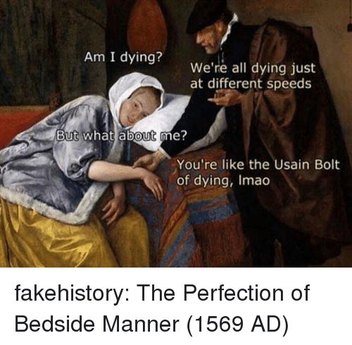 Tumblr, Usain Bolt, and Blog: Am I dying?  We're all dying just  at different speeds  But what about me?  0  You're like the Usain Bolt  of dying, Imao fakehistory:  The Perfection of Bedside Manner (1569 AD)