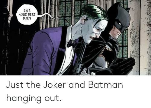 Hanging Out: AM I  NOUR BEST  MAN? Just the Joker and Batman hanging out.