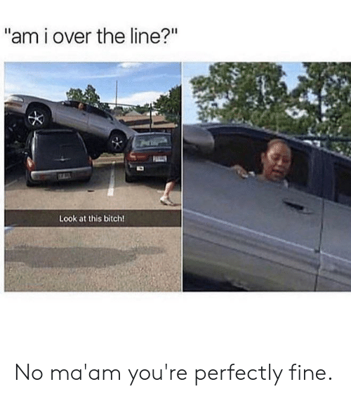 """no maam: """"am i over the line?""""  Look at this bitch! No ma'am you're perfectly fine."""
