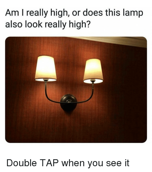 When you see it: Am I really high, or does this lamp  also look really high? Double TAP when you see it