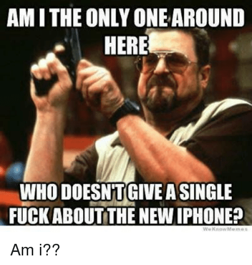 the new iphone: AM I THE ONLY ONE AROUND  HERE  WHO DOESNTGIVEA SINGLE  FUCK ABOUT THE NEW IPHONE? Am i??