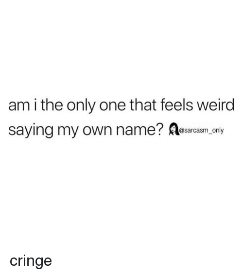Funny, Memes, and Weird: am i the only one that feels weird  saying my own name? esarcasm.ony cringe