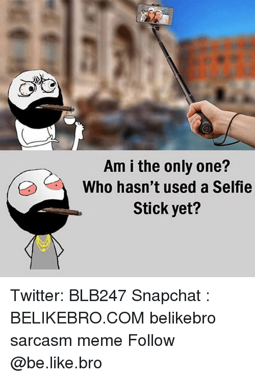 sticked: Am i the only one?  Who hasn't used a Selfie  Stick yet? Twitter: BLB247 Snapchat : BELIKEBRO.COM belikebro sarcasm meme Follow @be.like.bro