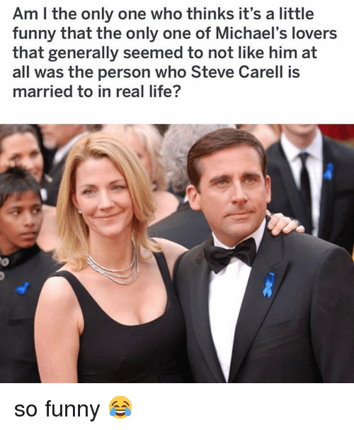 Funny, Life, and Memes: Am I the only one who thinks it's a little  funny that the only one of Michael's lovers  that generally seemed to not like him at  all was the person who Steve Carell is  married to in real life? so funny 😂